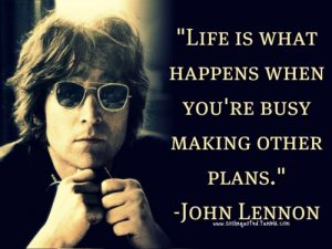 Life is what happens to you, while you're busy making other plans